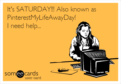 It's SATURDAY!!! Also known as PinterestMyLifeAwayDay! I need help...