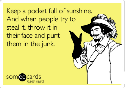 Keep a pocket full of sunshine.  And when people try to steal it, throw it in their face and punt them in the junk.
