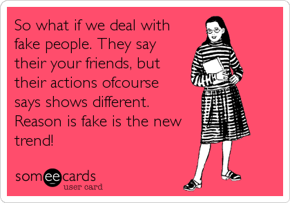 So What If We Deal With Fake People They Say Their Your Friends