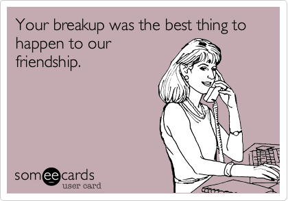 Your breakup was the best thing to happen to our