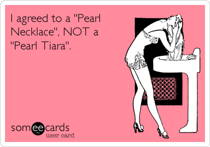 "I agreed to a ""Pearl Necklace"", NOT a ""Pearl Tiara""."
