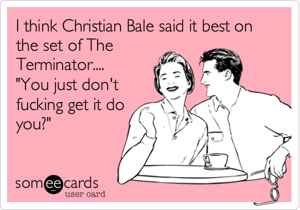 """I think Christian Bale said it best on the set of The Terminator....  """"You just don't fucking get it do you%3F"""""""