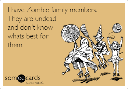 I have Zombie family members.   They are undead and don't know whats best for them.