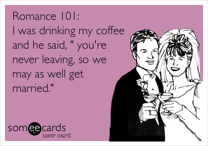 "Romance 101: I was drinking my coffee and he said, "" you're never leaving, so we may as well get married."""
