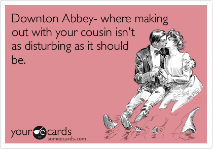 Downton Abbey- where making out with your cousin isn't