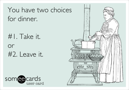 You have two choices  for dinner.  #1. Take it.             or #2. Leave it.