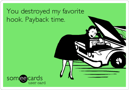 You destroyed my favorite hook. Payback time.