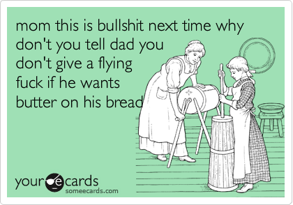 mom this is bullshit next time why don't you tell dad you