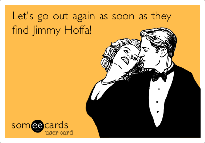 Let's go out again as soon as they find Jimmy Hoffa!