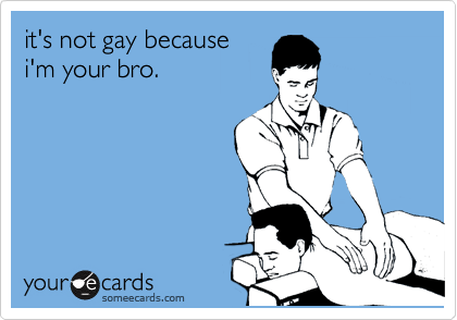 it's not gay because i'm your bro.