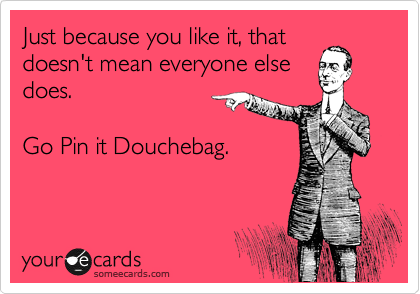 Just because you like it, that doesn't mean everyone else does!    Go Pinit Douchebag!