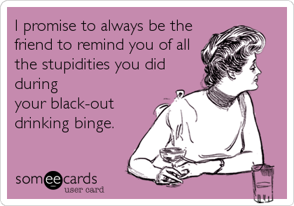 I promise to always be the friend to remind you of all the stupidities you did during your black-out drinking binge.
