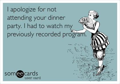 I apologize for not attending your dinner party. I had to watch my previously recorded program.