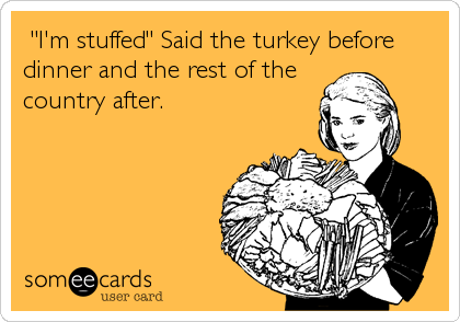 """""""I'm stuffed"""" Said the turkey before dinner and the rest of the country after."""