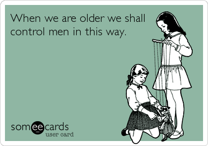 When we are older we shall control men in this way.