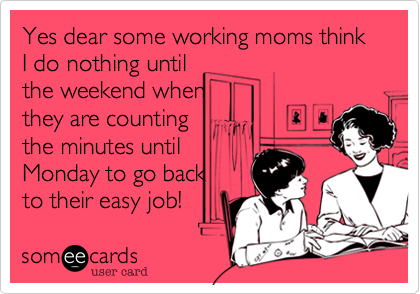 Yes dear some working moms think I do nothing until 