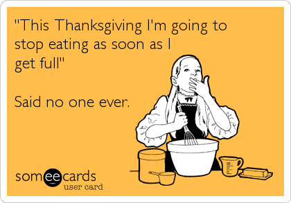 """This Thanksgiving I'm going to stop eating as soon as I get full""  Said no one ever."