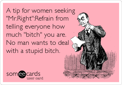 "A tip for women seeking  ""Mr.Right"":Refrain from telling everyone how much ""bitch"" you are. No man wants to deal with a stupid bitch."