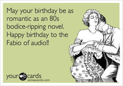 May your birthday be as romantic as an 80s bodice-ripping