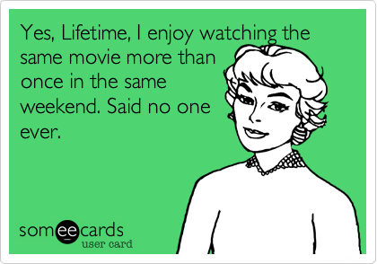 Yes%2C Lifetime%2C I enjoy watching the same movie more than