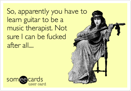 So, apparently you have to learn guitar to be a music therpist. Not sure I can fucked after all....