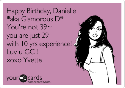 Happy Birthday, Danielle *aka Glamorous D*   You're not 39%7E you are just 29 with 10 yrs experience! Luv u GC ! xoxo Yvette