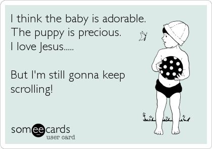 I think the baby is adorable. The puppy is precious. I love Jesus.....  But I'm still gonna keep scrolling!