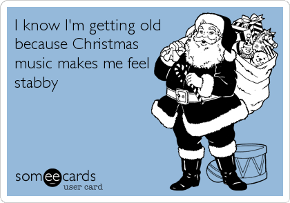 I know I'm getting old because Christmas music makes me feel stabby