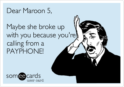 Dear Maroon 5,  maybe she broke up  with you because you're calling from  a PAYPHONE!