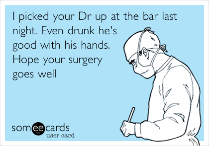 I picked your Dr up at the bar last night. Even drunk he's good with his hands. Hope your surgery goes well