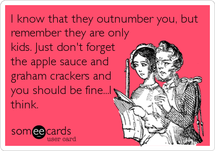 I know that they outnumber you, but remember they are only kids. Just don't forget the apple sauce and graham crackers and you should be fine...I think.