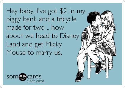 Hey baby, I've got $2 in my piggy bank and a tricycle made for two .. how about we head to Disney Land and get Micky Mouse to marry us.