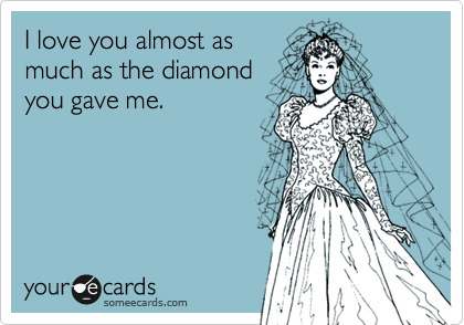I love you almost as much as the diamond you gave me.