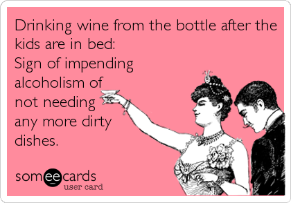 Drinking wine from the bottle after the kids are in bed:  Sign of impending alcoholism of not needing any more dirty dishes.