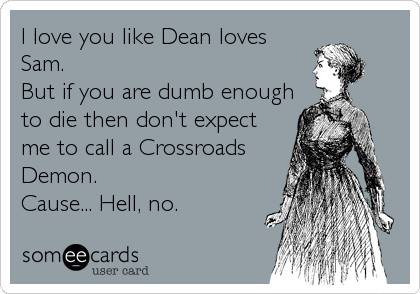 I love you like Dean loves Sam. But if you are dumb enough to die then don't expect me to call a Crossroads Demon. Cause... Hell, no.