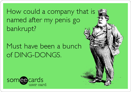 How could a company that is  named after my penis go bankrupt?   Must have been a bunch of DING-DONGS.