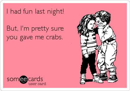 I had fun last night!  But, I'm pretty sure you gave me crabs.