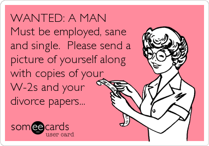 WANTED: A MAN Must be employed, sane and single.  Please send a picture of yourself along with copies of your W-2s and your divorce papers...