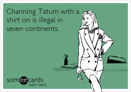 Channing Tatum with a shirt on is illegal in seven continents.