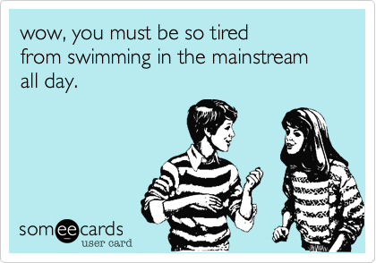 wow%2C you must be so tired from swimming in the mainstream all day.