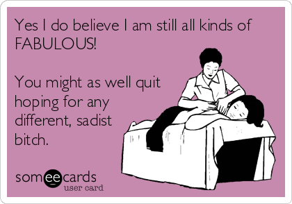 Yes I do believe I am still all kinds of FABULOUS!  You might as well quit hoping for any different, sadist bitch.