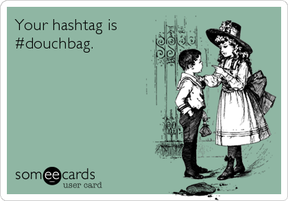 Your hashtag is #douchbag.