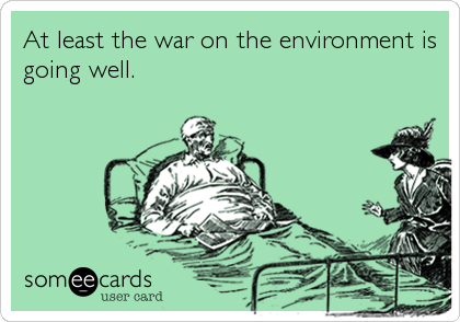 At least the war on the environment is going well.