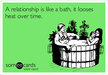 A relationship is like a bath, it looses heat over time.