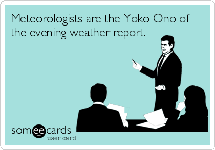 Meteorologists are the Yoko Ono of the evening weather report.
