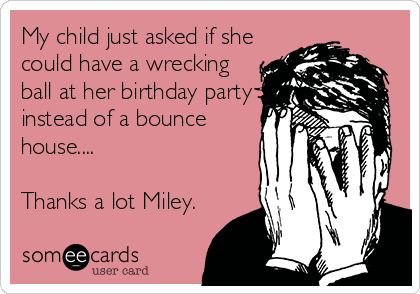 My child just asked if she could have a wrecking ball at her birthday party instead of a bounce house....  Thanks a lot Miley.