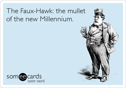 The Faux-Hawk: the mullet of the new Millennium.