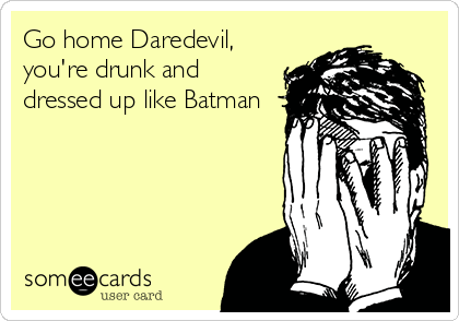 Go home Daredevil, you're drunk and dressed up like Batman
