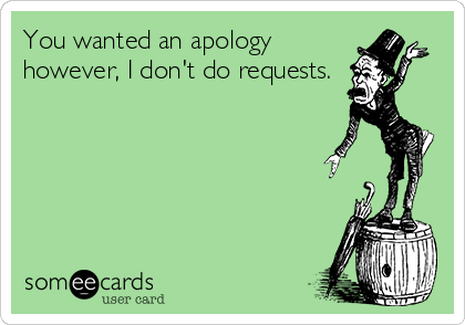 You wanted an apology however, I don't do requests.
