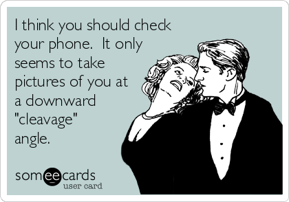 """I think you should check your phone.  It only seems to take pictures of you at a downward """"cleavage"""" angle."""